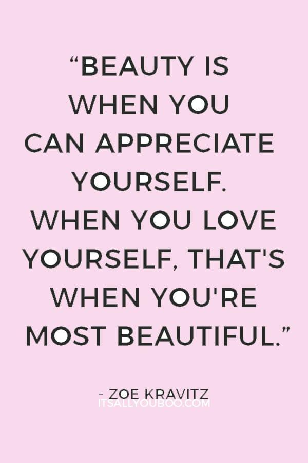 """Beauty is when you can appreciate yourself. When you love yourself, that's when you're most beautiful."" — Zoe Kravitz"