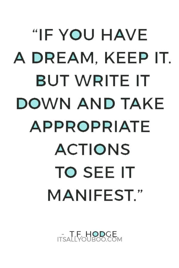 """If you have a dream, keep it. But write it down and take appropriate actions to see it manifest."" — T.F. Hodge"
