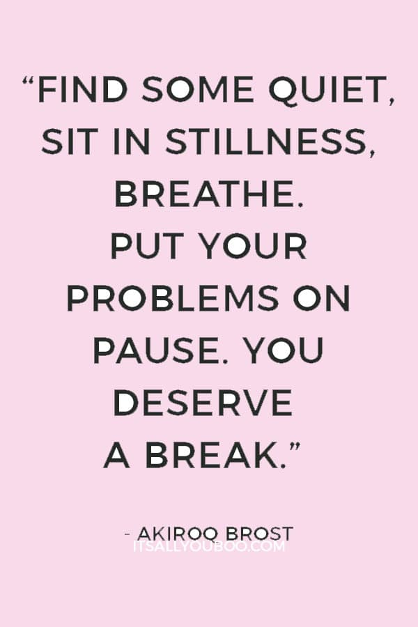 """Find some quiet, sit in stillness, breathe. Put your problems on pause. You deserve a break."" ― Akiroq Brost"