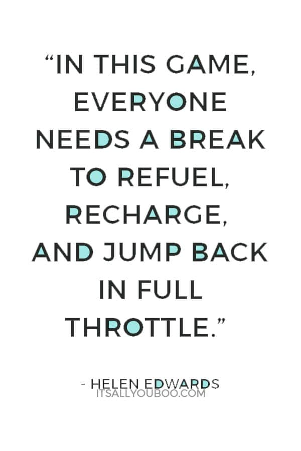 """In this game, everyone needs a break to refuel, recharge, and jump back in full throttle."" ― Helen Edwards"