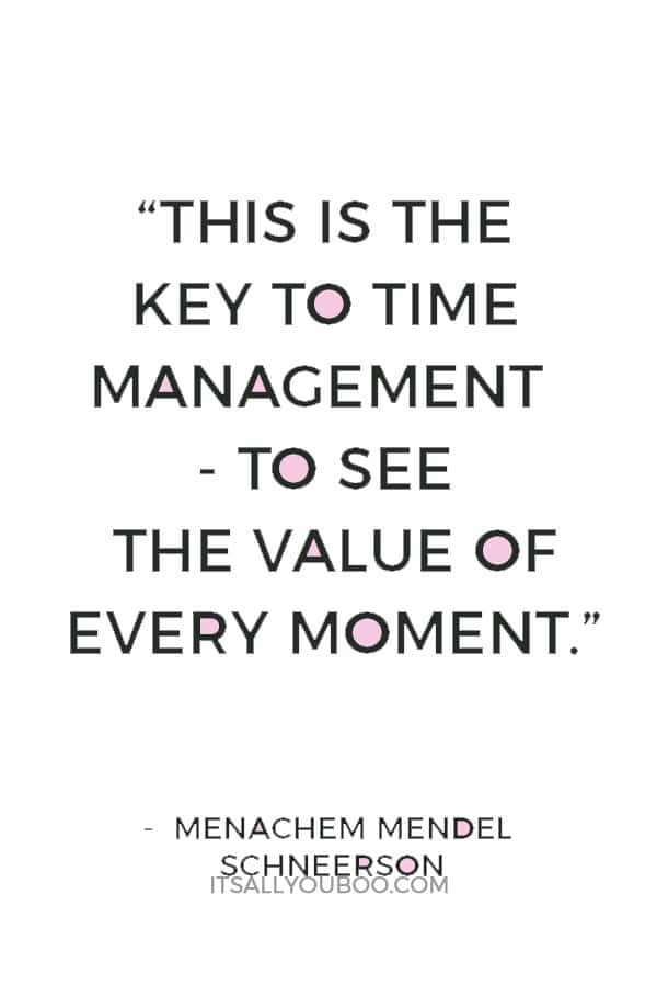 """This is the key to time management - to see the value of every moment."" Menachem Mendel Schneerson"