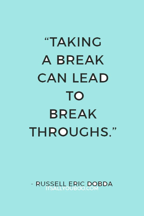 """Taking a break can lead to breakthroughs."" ― Russell Eric Dobda"