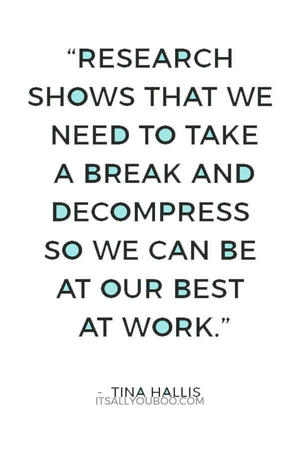 """Research shows that we need to take a break and decompress so we can be at our best at work"" - Tina Hallis"