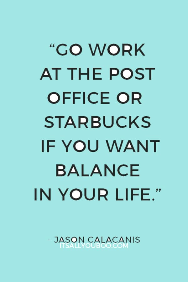 """Go work at the post office or Starbucks if you want balance in your life."" — Jason Calacanis"