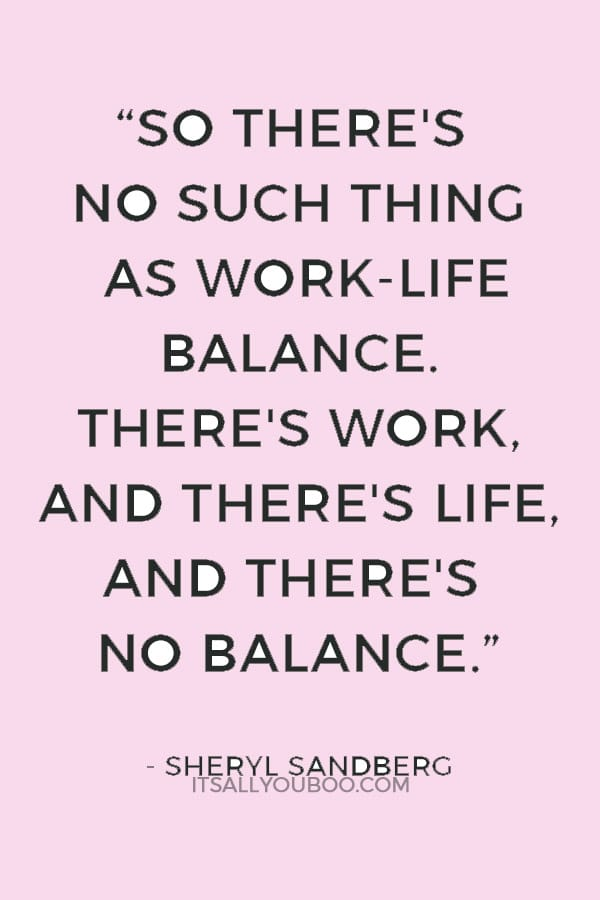 """So there's no such thing as work-life balance. There's work, and there's life, and there's no balance."" — Sheryl Sandberg"