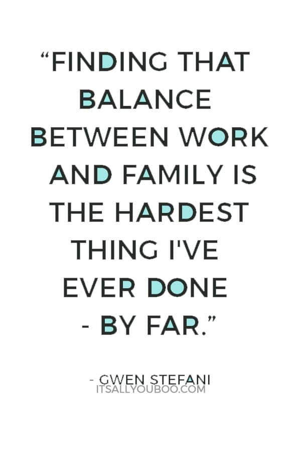"""""""Finding that balance between work and family is the hardest thing I've ever done - by far."""" — Gwen Stefani"""
