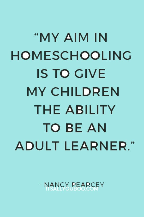 """""""My aim in homeschooling is to give my children the ability to be an adult learner, a skill set that will last the rest of their lives."""" — Nancy Pearcey"""