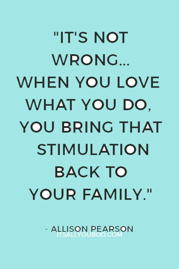 """""""It's not wrong to be passionate about your career. When you love what you do, you bring that stimulation back to your family."""" — Allison Pearson"""