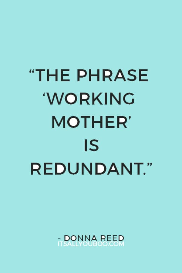 """""""The phrase 'working mother' is redundant."""" — Donna Reed"""