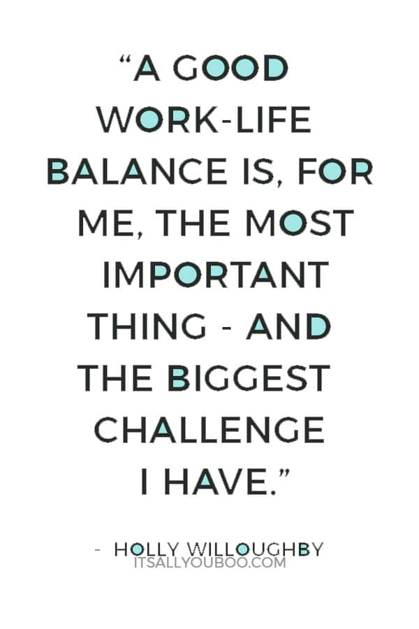 """""""A good work-life balance is, for me, the most important thing - and the biggest challenge I have."""" — Holly Willoughby"""