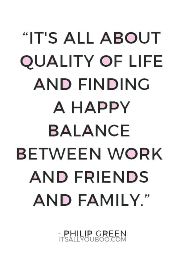 """""""It's all about quality of life and finding a happy balance between work and friends and family."""" — Philip Green"""