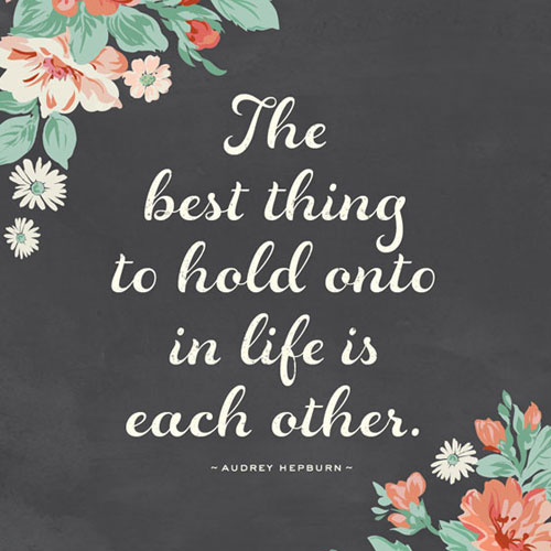 The best thing to hold onto in life is each other quote printable
