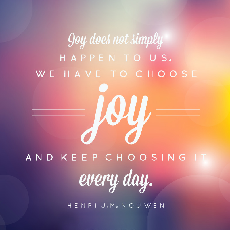 Print that says joy does not simply happen to us, we have to choose joy and keep choosing it every day.