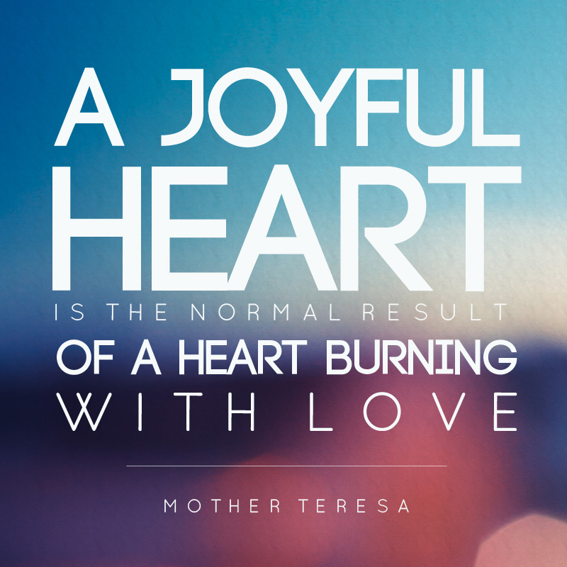 Quote print that says A joyful heart is the normal result of a heart burning with love.