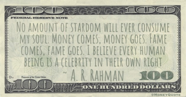 Money comes, money goes. Fame comes, fame goes. I believe every human being is a celebrity in their own right Quote