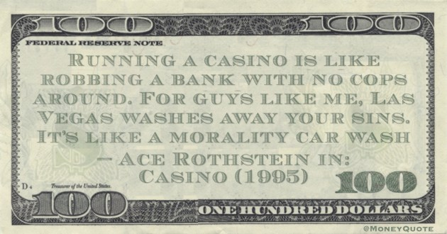 Running a casino is like robbing a bank with no cops around. For guys like me, Las Vegas washes away your sins. It's like a morality car wash Quote