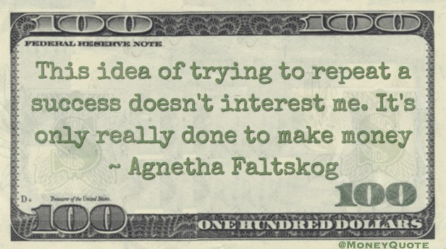 repeat a success doesn't interest me. It's only done to make money Quote
