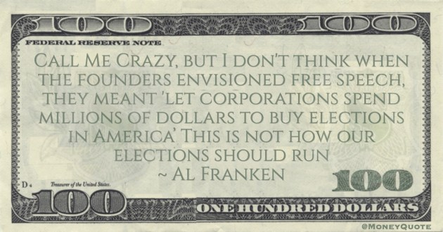 Al Franken Founders envisioned free speech, they meant 'let corporations spend millions of dollars to buy elections in America' This is not how our elections should run quote