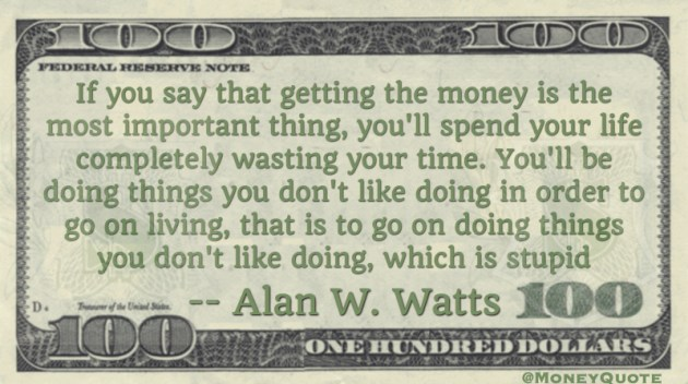 Getting money the most important thing, you'll spend your life completely wasting your time. Quote