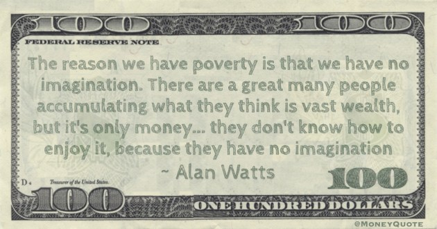 they think is vast wealth, but it's only money... they don't know how to enjoy it, because they have no imagination Quote