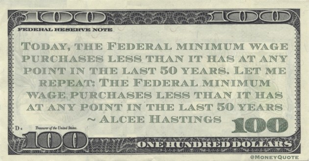 Today, the Federal minimum wage purchases less than it has at any point in the last 50 years. Let me repeat: The Federal minimum wage purchases less than it has at any point in the last 50 years Quote
