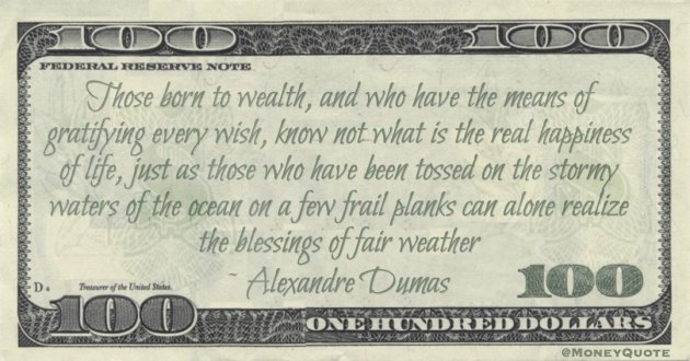 Those born to wealth, and who have the means of gratifying every wish, know not what is the real happiness of life Quote