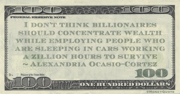 I don't think billionaires should concentrate wealth while employing people who are sleeping in cars working a zillion hours to survive Quote