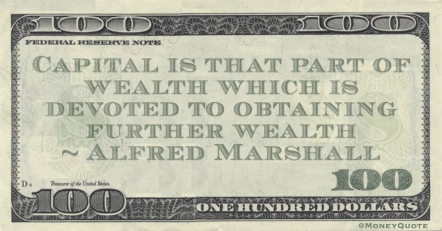 Capital is that part of wealth which is devoted to obtaining further wealth Quote