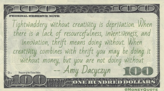 Tightwaddery without creativity is deprivation. When there is a lack of resourcefulness, inventiveness, and innovation, thrift means doing without Quote