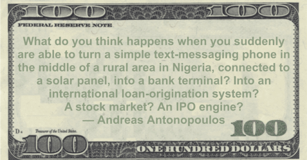 a simple text-messaging phone in the middle of a rural area in Nigeria, connected to a solar panel, into a bank terminal? Into an international loan-origination system? A stock market? An IPO engine? Quote