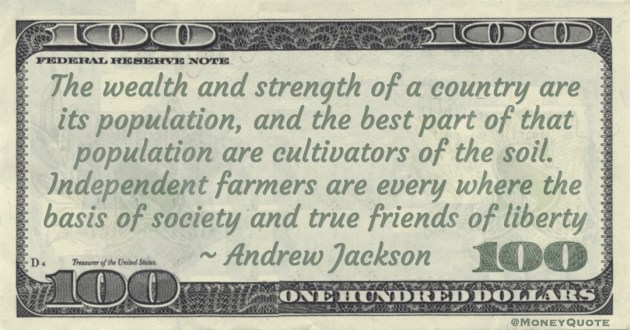 The wealth and strength of a country are its population, and the best part of that population are cultivators of the soil. Independent farmers are every where the basis of society and true friends of liberty Quote