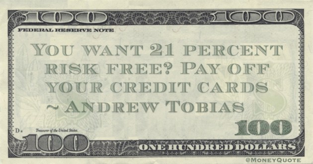 You want 21 percent risk free? Pay off your credit cards Quote