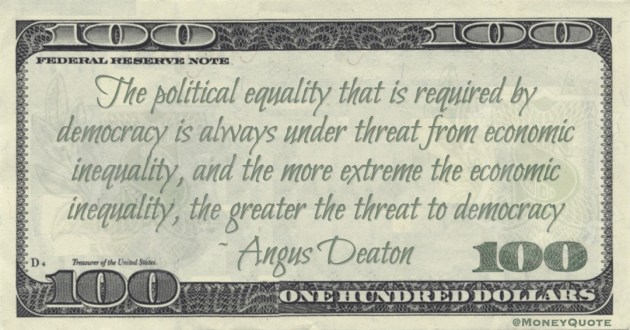 Angus Deaton The political equality that is required by democracy is always under threat from economic inequality, and the more extreme the economic inequality, the greater the threat to democracy quote