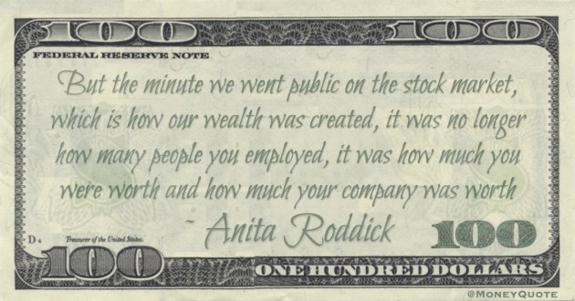 The minute we went public on the stock market, which is how our wealth was created, it was no longer how many people you employed, it was how much you were worth and how much your company was worth Quote