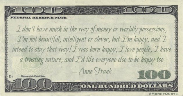 I don't have much in the way of money or worldly possessions, I'm not beautiful, intelligent or clever, but I'm happy Quote
