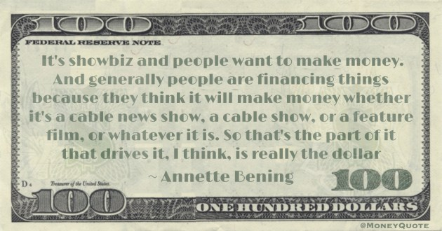 It's showbiz and people want to make money. And generally people are financing things because they think it will make money whether it's a cable news show, a cable show, or a feature film, or whatever it is. So that's the part of it that drives it, I think, is really the dollar Quote