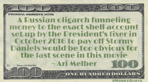 A Russian oligarch funneling money to President's fixer would be too obvious for the last scene in this movie Quote