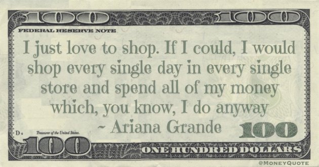 I just love to shop. If I could, I would shop every single day in every single store and spend all of my money which, you know, I do anyway Quote