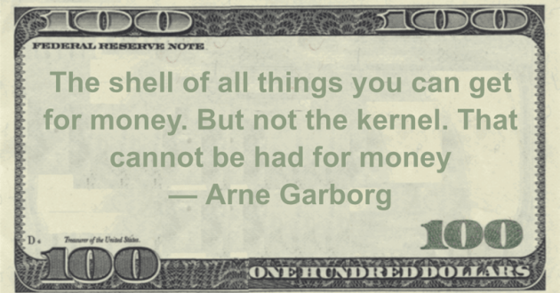 The shell of all things you can get for money. But not the kernel. That cannot be had for money Quote