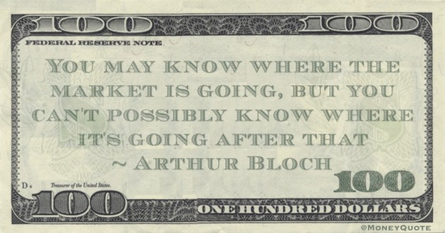 You may know where the market is going, but you can't possibly know where it's going after that Quote
