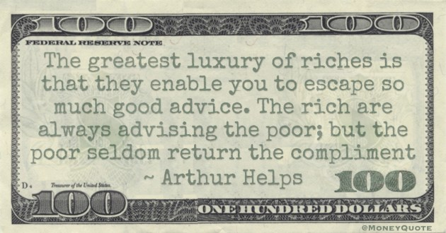 The greatest luxury of riches is that they enable you to escape so much good advice. The rich are always advising the poor; but the poor seldom return the compliment Quote