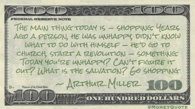 The main thing today is — shopping. Years ago a person, he was unhappy, didn't know what to do with himself — he'd go to church, start a revolution — something. Today you're unhappy? Can't figure it out? What is the salvation? Go shopping Quote
