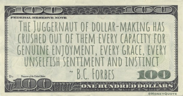The Juggernaut of dollar-making has crushed out of them every capacity for genuine enjoyment, every grace, every unselfish sentiment and instinct Quote