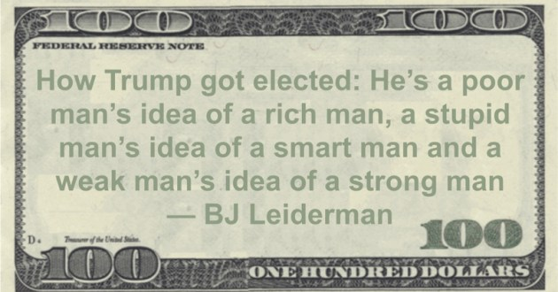 How Trump got elected: He's a poor man's idea of a rich man, a stupid man's idea of a smart man and a weak man's idea of a strong man Quote