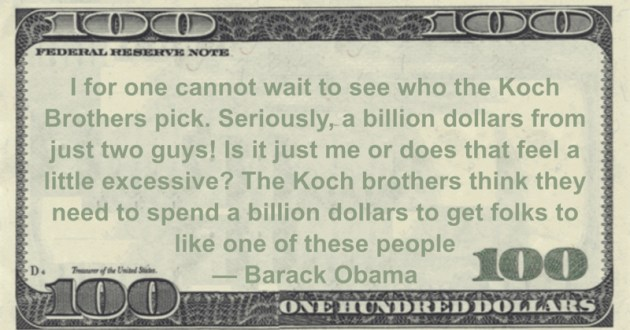 Barack Obama Koch Brothers pick. Seriously, a billion dollars from just two guys! Is it just me or does that feel a little excessive? quote