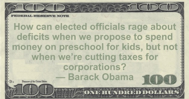 How can elected officials rage about deficits when we propose to spend money on preschool for kids, but not when we're cutting taxes for corporations? Quote
