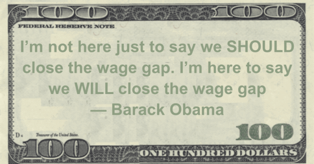 I'm not here just to say we SHOULD close the wage gap. I'm here to say we WILL close the wage gap Quote