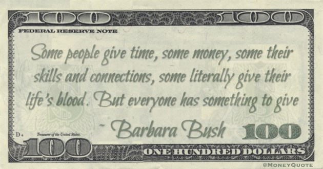 Some people give time, some money, some their skills and connections, some literally give their life's blood. But everyone has something to give Quote