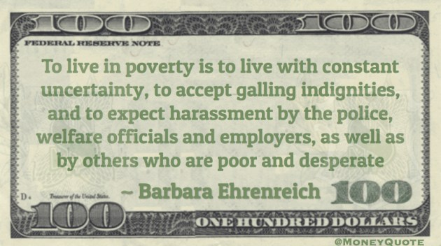 poverty is to live with constant uncertainty, to accept galling indignities, and to expect harassment Quote