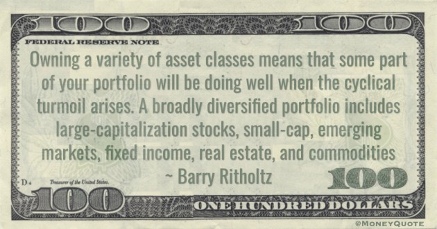 A broadly diversified portfolio includes large-capitalization stocks, small-cap, emerging markets, fixed income, real estate, and commodities Quote